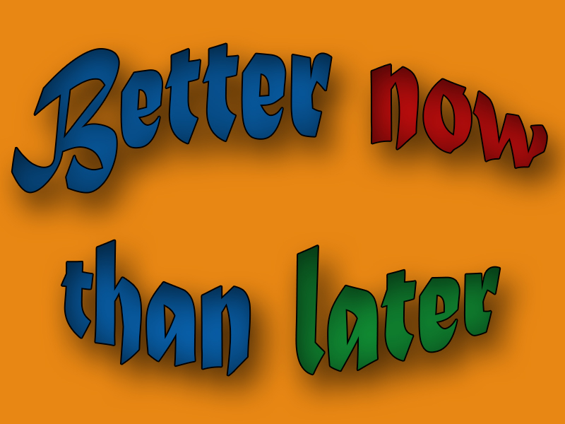 better-now-than-later